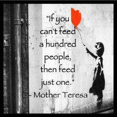 Feed just one. Teach just one. Help just one. And tomorrow do it all again.