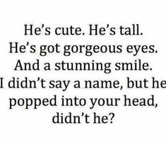 He's tall. He's got gorgeous eyes. And a stunning smile. I didn't say a name, but he popped into your head, didn't he? But my guy isn't tall at all. Secret Crush Quotes, Crush Qoutes, Crush Quotes Funny, Crush Memes, Secret Admirer Quotes, Crush Quotes Tumblr, Crush Sayings, Crush Funny, Crush Facts
