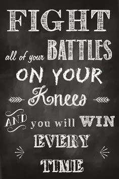 "It's so true that, ""Fight all of your battles on your knees and you will win every time."""