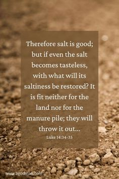 Therefore salt is good; but if even the salt becomes tasteless, with what will its saltiness be restored? It is fit neither for the land nor for the manure pile; they will throw it out... Luke 14:34-35