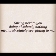 100% truth. we always say that we'd be perfectly content just sitting next to each other