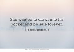 """""""She wanted to crawl into his pocket and be safe forever."""" ~ F. Scott. Fitzgerald."""