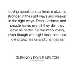 "Glennon Doyle Melton - ""Loving people and animals makes us stronger in the right ways and weaker in the right..."". people, loss, animals, love"