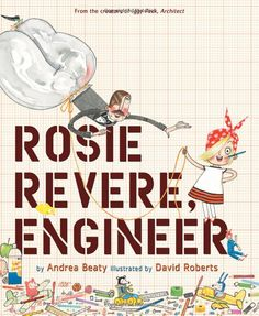 Rosie Revere, Engineer by Andrea Beaty - Rosie may seem quiet during the day, but at night she's a brilliant inventor of gizmos and gadgets who dreams of becoming a great engineer