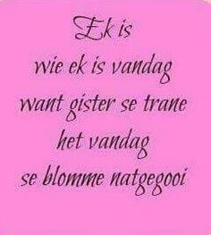 Ek is wie ek is. I am who I am because yesterday's tears watered today's flowers. Afrikaanse Quotes, Tart, Tattoo Quotes, Flowers, Pie, Tarts, Royal Icing Flowers, Torte, Flower