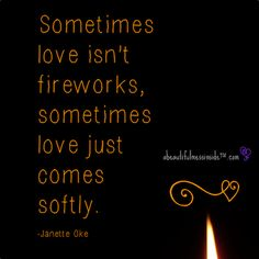 Sometimes love isn't fireworks..sometimes love just comes softly..