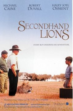 Secondhand Lions- A coming-of-age story about a shy, young boy sent by his irresponsible mother to spend the summer with his wealthy, eccentric uncles in Texas.