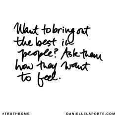Want to bring out the best in people? Ask them how they want to feel. Subscribe: DanielleLaPorte.com #Truthbomb #Words #Quotes