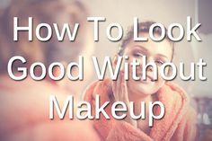 How To Look Good Without Makeup... I'm in love with all these tips! Sounds legit too. (scheduled via http://www.tailwindapp.com?utm_source=pinterest&utm_medium=twpin&utm_content=post539091&utm_campaign=scheduler_attribution)