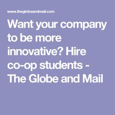 Want your company to be more innovative? Hire co-op students - The Globe and Mail
