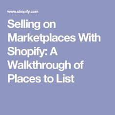 Selling on Marketplaces With Shopify: A Walkthrough of Places to List