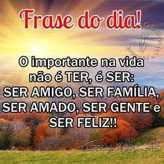 O importante na vida não é ter, é ser: ser amigo, ser família, ser amado, ser gente e ser feliz!