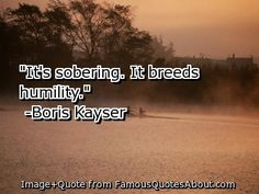 humility+quotes | It's sobering . It breeds humility .
