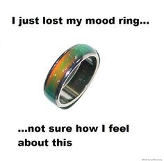 Just lost my mood ring