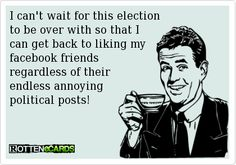 I can't wait for this election to be over with so that I can get back to liking my facebook friendsregardless of their endless annoying political posts!