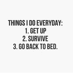 Things I do everyday: Get up Survive Go back to bed. The best collection of quotes and sayings for every situation in life. Bed Quotes, Words Quotes, Sayings, Life Quotes, Get Up, Get Back Up, Typography Quotes, Some Words, Story Of My Life