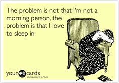 The problem is not that I'm not a morning person, the problem is that I love to sleep in.