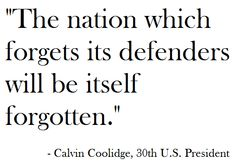 """""""The nation which forgets its defenders will be itself forgotten."""" - Calvin Coolidge, 30th U.S. President"""