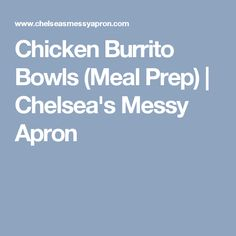 Chicken Burrito Bowls (Meal Prep) | Chelsea's Messy Apron