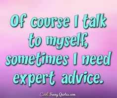 Of course I talk to myself... sometimes I need expert advice. #coolfunnyquotes