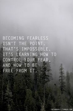 Becoming fearless isn't the point.  That's impossible.  It's learning how to control your fear, and how to be free from it.