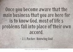 'Once you become aware that the main business that you are here for is to know God, most of life's problems fall into place of their own accord.' - J. I. Packer, KNOWING GOD