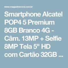 "Smartphone Alcatel POP4 5 Premium 8GB Branco 4G - Câm. 13MP + Selfie 8MP Tela 5"" HD com Cartão 32GB - Magazine Alvaroelesbao"