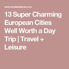 13 Super Charming European Cities Well Worth a Day Trip | Travel + Leisure