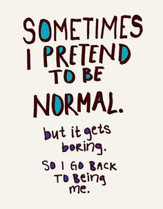 Couldn't have said it better myself....  Sometimes I pretend to be normal. But it gets boring. So I go back to be me.