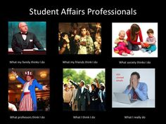 What I Really Do: The Best Examples of the Job-Themed Meme - What Student Affairs Professionals do...
