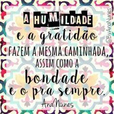 <p><br />A humildade e a gratidão fazem a mesma caminhada, assim como a bondade e o pra sempre.  </p>