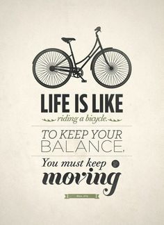 Life is like riding a bicycle - to keep your balance you must keep moving.