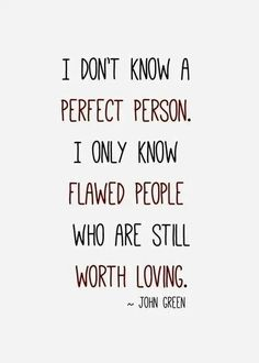 'I don't know a perfect person, I only know flawed people who are still worth loving' - John Green [via @Lindy Faulkner Faulkner Smart]