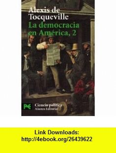 La Democracia En America, 2 / Democracy in America, 2 (Ciencia Politica / Political Science) (Spanish Edition) (9788420673462) Alexis de Tocqueville , ISBN-10: 8420673463  , ISBN-13: 978-8420673462 ,  , tutorials , pdf , ebook , torrent , downloads , rapidshare , filesonic , hotfile , megaupload , fileserve