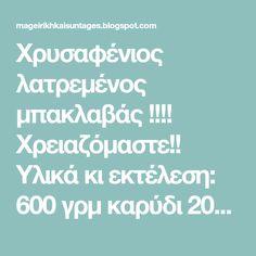 Χρυσαφένιος λατρεμένος μπακλαβάς !!!!   Χρειαζόμαστε!!   Υλικά κι εκτέλεση:  600 γρμ καρύδι  200 γρμ φιστίκι Αιγίνης η αμύγδαλο,  ένα... Blog, Blogging
