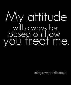My attitude will always be based on how you treat me...teachers need to remember, this is exactly how their students feel!