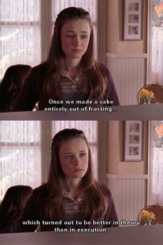 """""""Once we made a cake entirely out of frosting ...which turned out to be better in theory than in execution."""" -Rory"""