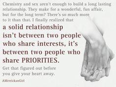 a solid relationship isn't between two people who share interests, it's between two people who share PRIORITIES - AMerrickanGirl
