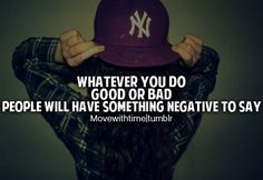 Whatever you do, good or bad; people will have something negative to say.