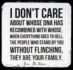 Some friends are more family to me than my actual family!! To me family isn't about DNA its about loyalty, and those who are constantly there when you need them most, no questions asked.
