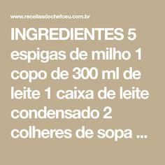 INGREDIENTES 5 espigas de milho 1 copo de 300 ml de leite 1 caixa de leite condensado 2 colheres de sopa de açúcar 1 colher de manteiga 500 g de queijo fatiado MODO DE PREPARO Retire o milho das espigas, coloque no liquidificador, juntamente com todos os ingredientes restantes, menos o queijo Bata até fica [...]