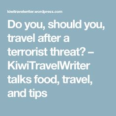 Do you, should you, travel after a terrorist threat? – KiwiTravelWriter talks food, travel, and tips