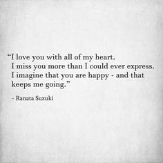 """"""" I love you with all of my heart. I miss you more than I could ever express. I imagine that you are happy - and that keeps me going."""" - Ranata Suzuki * I miss him, lost, love, relationship, beautiful, words, quotes, story, quote, sad, breakup, broken heart, heartbroken, loss, loneliness, unrequited, grief, depression, depressed, tu me manques, you are missing from me,typography, poetry, prose, poem, written, writing, writer, poet,  word porn * pinterest.com/ranatasuzuki"""