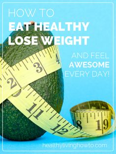 How To Eat Healthy Lose Weight And Feel Awesome Every Day! | holistichealthnaturally.com