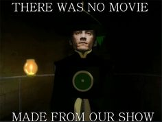 Exactly....the movie they made was horrible Sang seemed like he didn't know what emotions were Kara wasn't KATRA and sokka...ugh never mind him and worst of all WHERE WAS MY KATAANG!?!?