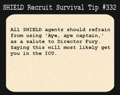 S.H.I.E.L.D. Recruit Survival Tip #332:All S.H.I.E.L.D. agents should refrain from using 'Aye, aye captain,' as a salute to Director Fury. Saying this will most likely get you in the ICU.  [Submitted by eat-sleep-and-fangirl]