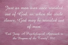 """Just as man was once revealed out of God, so, when the circle closes, God may be revealed out of man. ~Carl Jung; A Psychological Approach to the Dogma of the Trinity"""", 1942."""