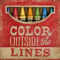 .Always..Color Outside Of The LInes..and Think OUTSIDE of the BOX!!!! Trust Me on that one!!