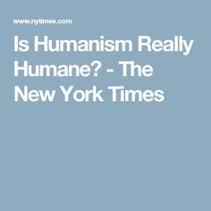 Is Humanism Really Humane? - The New York Times
