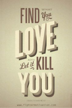 Find what you love and let it kill you. - Charles Bukowski #motivation #famousquotes